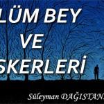 ÖLÜM BEY VE ASKERLERİ – Süleyman DAĞISTANLI