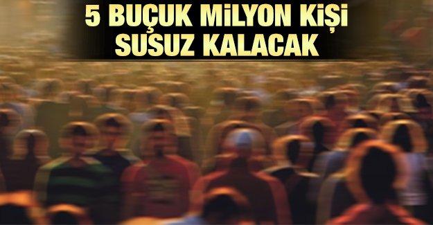 5_bucuk_milyon_kisi_susuz_kalacak
