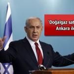 Netanyahu: İsrail, doğalgaz için Ankara'yla görüşüyor